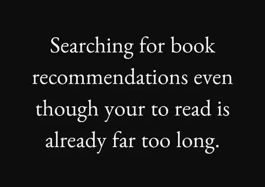 Searching for book recommendations even though your to read is already far too long.