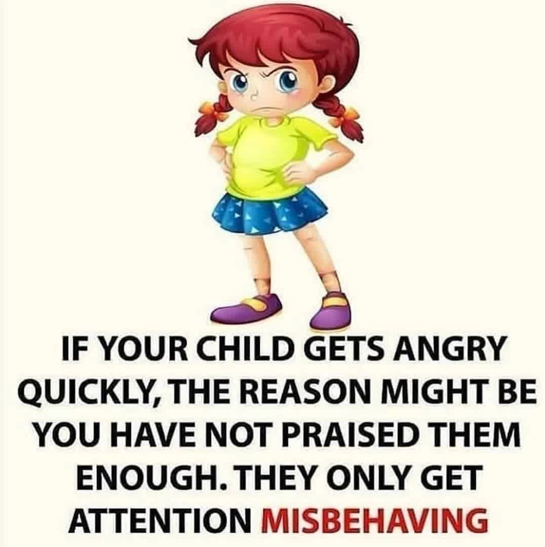 IF YOUR CHILD GETS ANGRY QUICKLY, THE REASON MIGHT BE YOU HAVE NOT PRAISED THEM ENOUGH. THEY ONLY GET ATTENTION MISBEHAVING