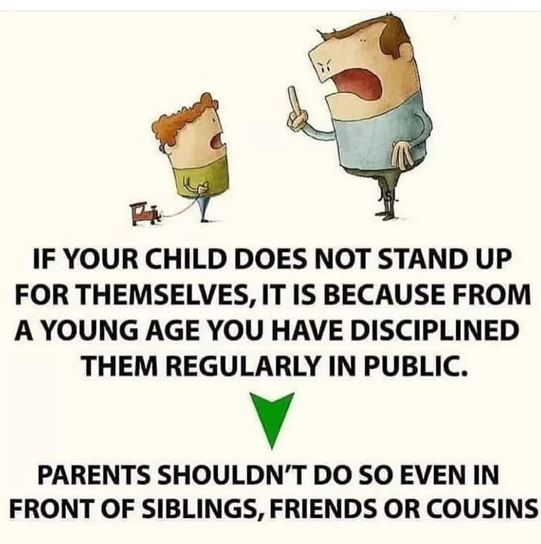 IF YOUR CHILD DOES NOT STAND UP FOR THEMSELVES, IT IS BECAUSE FROM A YOUNG AGE YOU HAVE DISCIPLINED THEM REGULARLY IN PUBLIC. SO EVEN IN PARENTS SHOULDN'T DO FRONT OF SIBLINGS, FRIENDS OR COUSINS