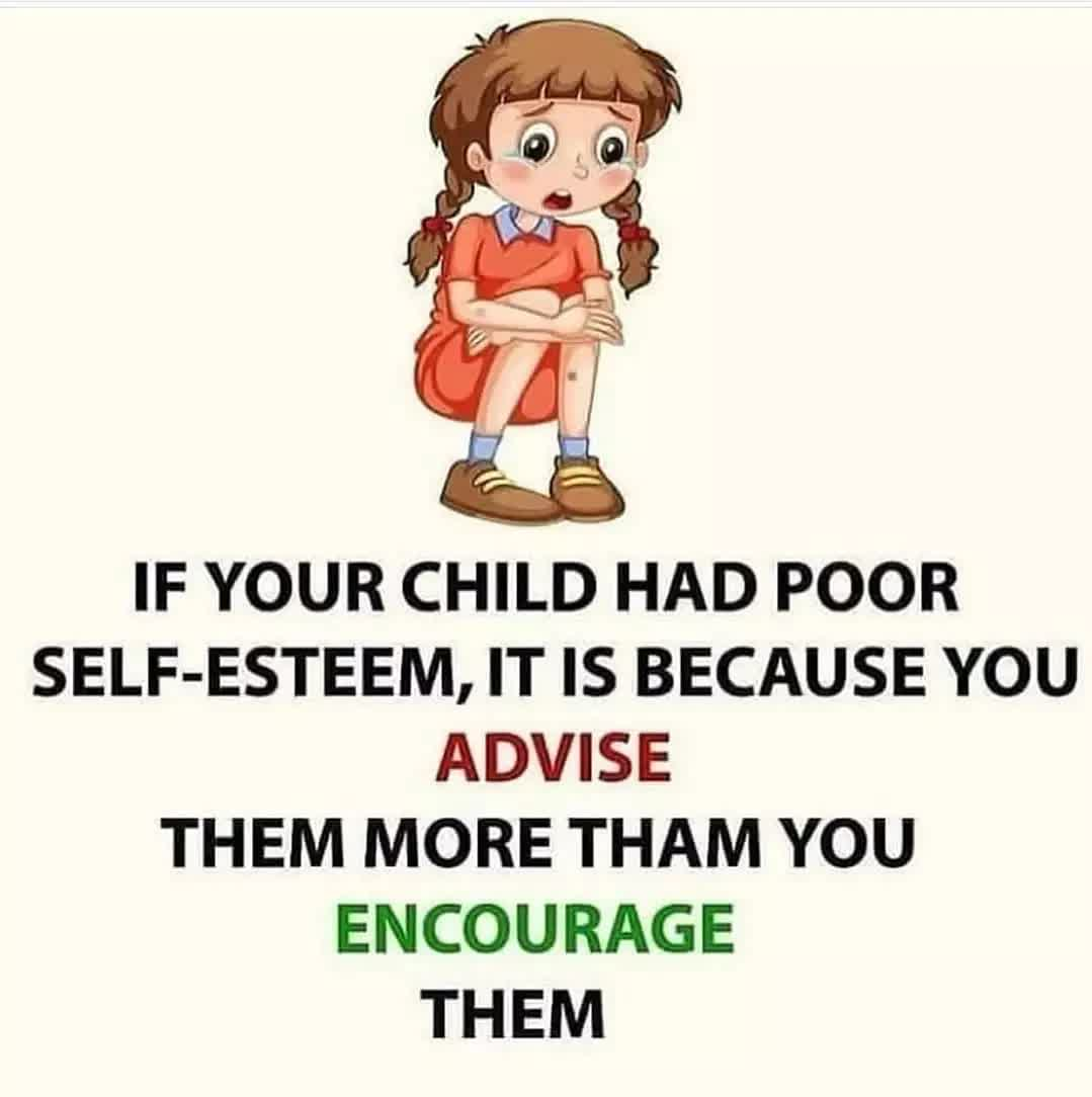 IF YOUR CHILD HAD POOR SELF-ESTEEM, IT IS BECAUSE YOU ADVISE THEM MORE THAM YOU ENCOURAGE THEM