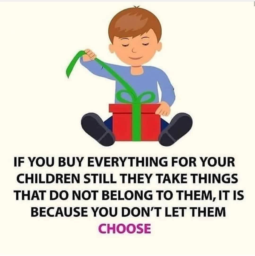 IF YOU BUY EVERYTHING FOR YOUR CHILDREN STILL THEY TAKE THINGS THAT DO NOT BELONG TO THEM, IT IS BECAUSE YOU DON'T LET THEM CHOOSE