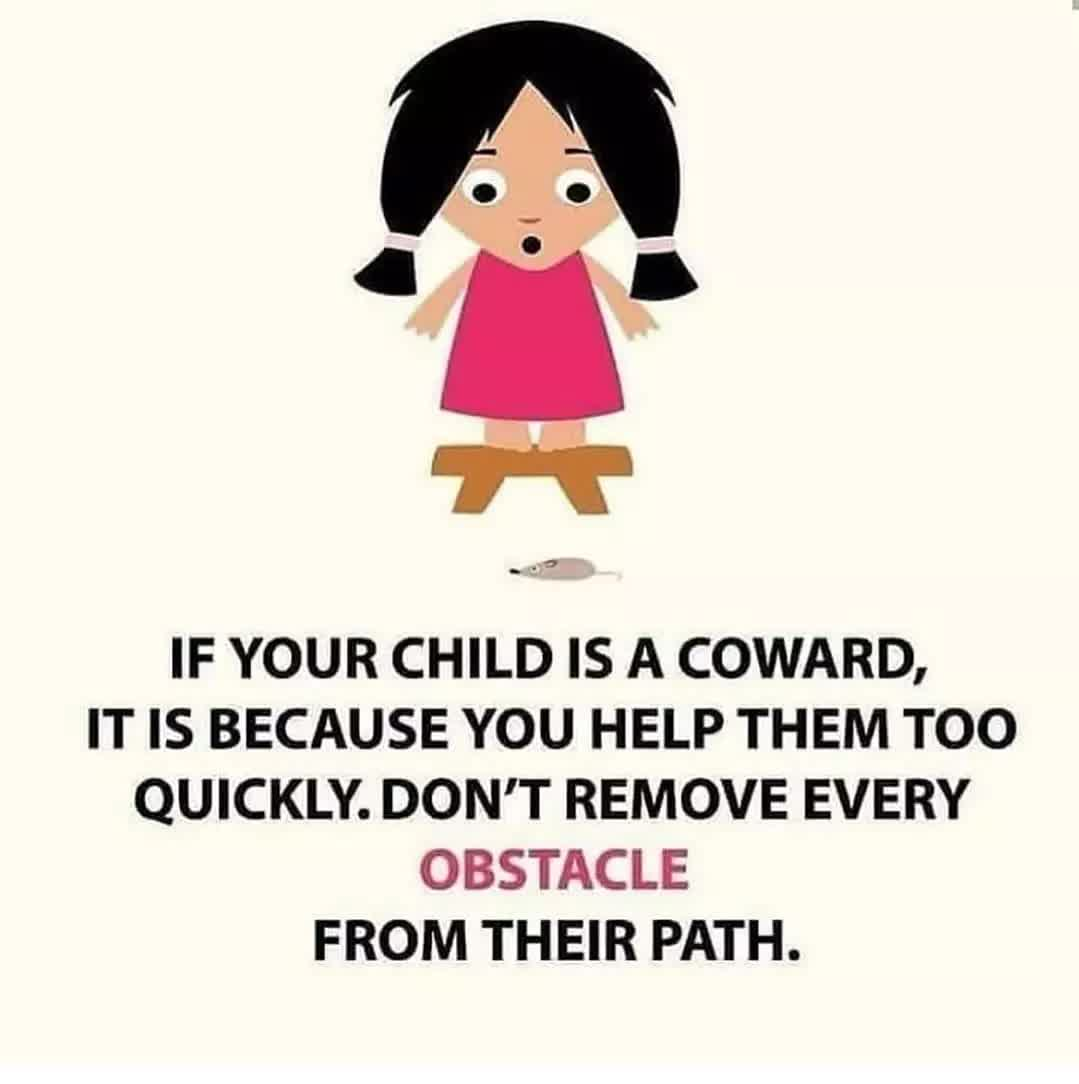 IF YOUR CHILD IS A COWARD, IT IS BECAUSE YOU HELP THEM TOO QUICKLY. DON'T REMOVE EVERY OBSTACLE FROM THEIR PATH.