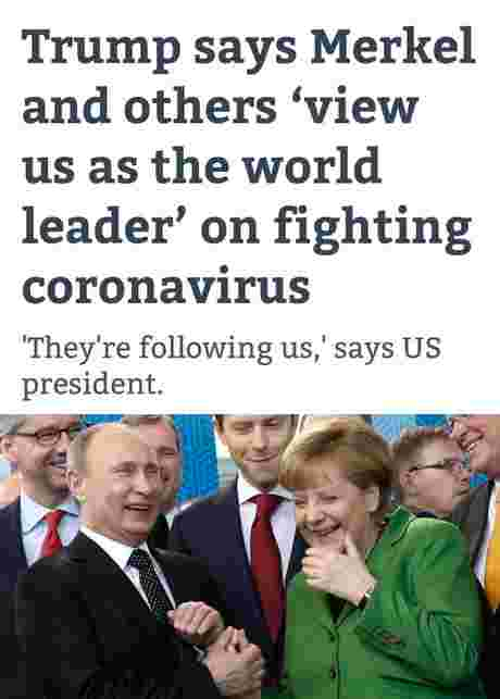 "Trump says Merkel and others 'view us as the world leader' on fighting coronavirus ""They're following us,' says US president. CODO"
